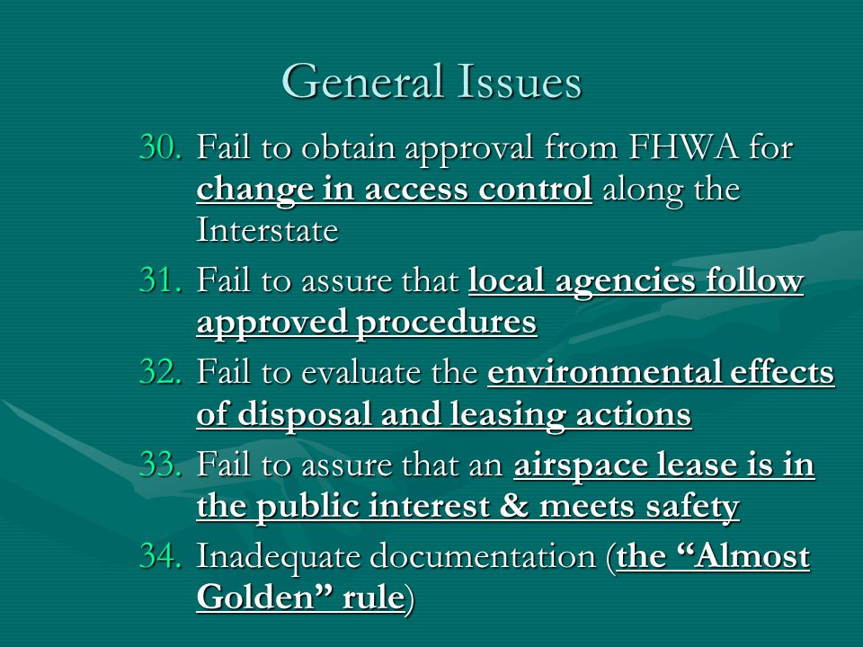General Issues 30.Fail to obtain approval from FHWA for change in access control along the Interstate 31.Fail to assure that local agencies follow approved procedures 32.Fail to evaluate the environmental effects of disposal and leasing actions 33.Fail to assure that an airspace lease is in the public interest & meets safety 34.Inadequate documentation (the Almost Golden rule)