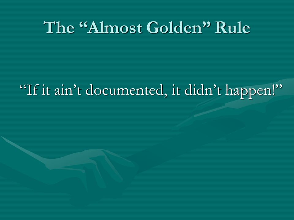 The Almost Golden Rule If it aint documented, it didnt happen.