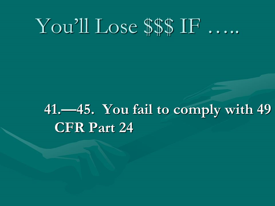 Youll Lose $$$ IF ….. 41.45. You fail to comply with 49 CFR Part 24