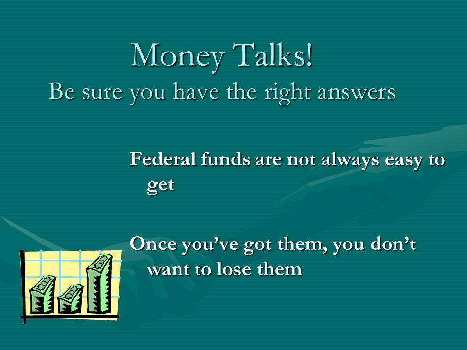 Money Talks! Be sure you have the right answers Federal funds are not always easy to get Once youve got them, you dont want to lose them