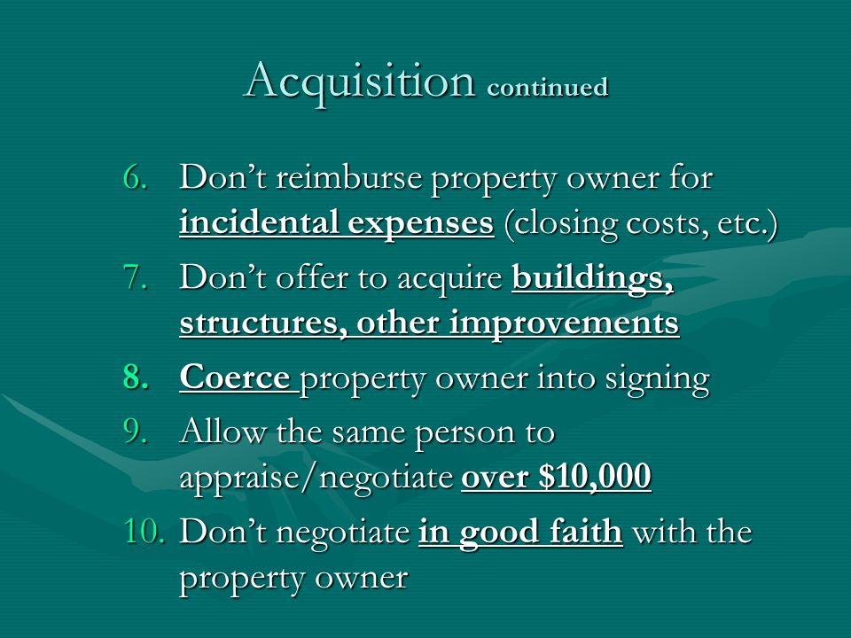Acquisition continued 6.Dont reimburse property owner for incidental expenses (closing costs, etc.) 7.Dont offer to acquire buildings, structures, other improvements 8.Coerce property owner into signing 9.Allow the same person to appraise/negotiate over $10,000 10.Dont negotiate in good faith with the property owner