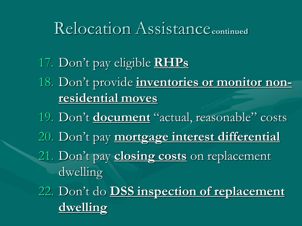 Relocation Assistance continued 17.Dont pay eligible RHPs 18.Dont provide inventories or monitor non- residential moves 19.Dont document actual, reasonable costs 20.Dont pay mortgage interest differential 21.Dont pay closing costs on replacement dwelling 22.Dont do DSS inspection of replacement dwelling