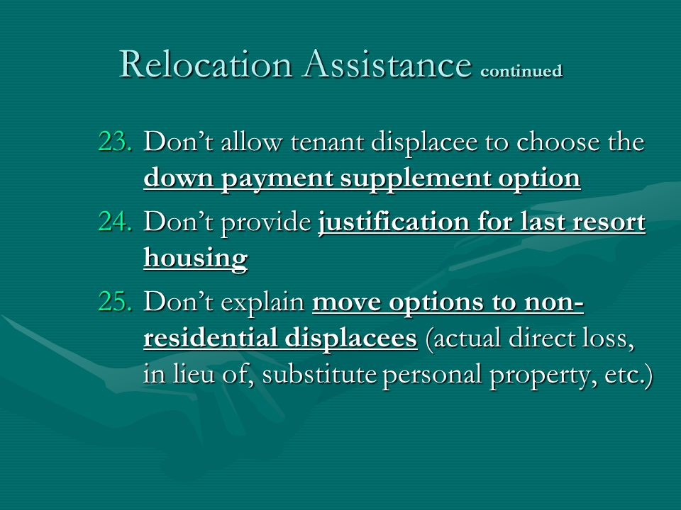 Relocation Assistance continued 23.Dont allow tenant displacee to choose the down payment supplement option 24.Dont provide justification for last resort housing 25.Dont explain move options to non- residential displacees (actual direct loss, in lieu of, substitute personal property, etc.)