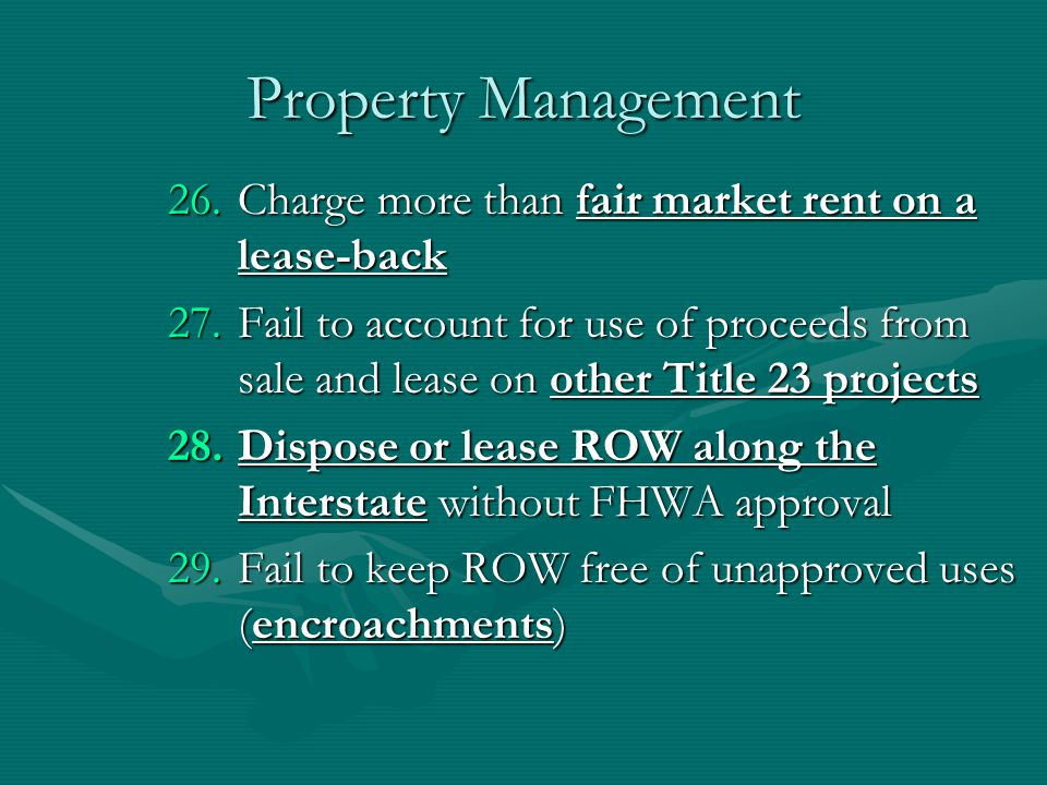 Property Management 26.Charge more than fair market rent on a lease-back 27.Fail to account for use of proceeds from sale and lease on other Title 23 projects 28.Dispose or lease ROW along the Interstate without FHWA approval 29.Fail to keep ROW free of unapproved uses (encroachments)