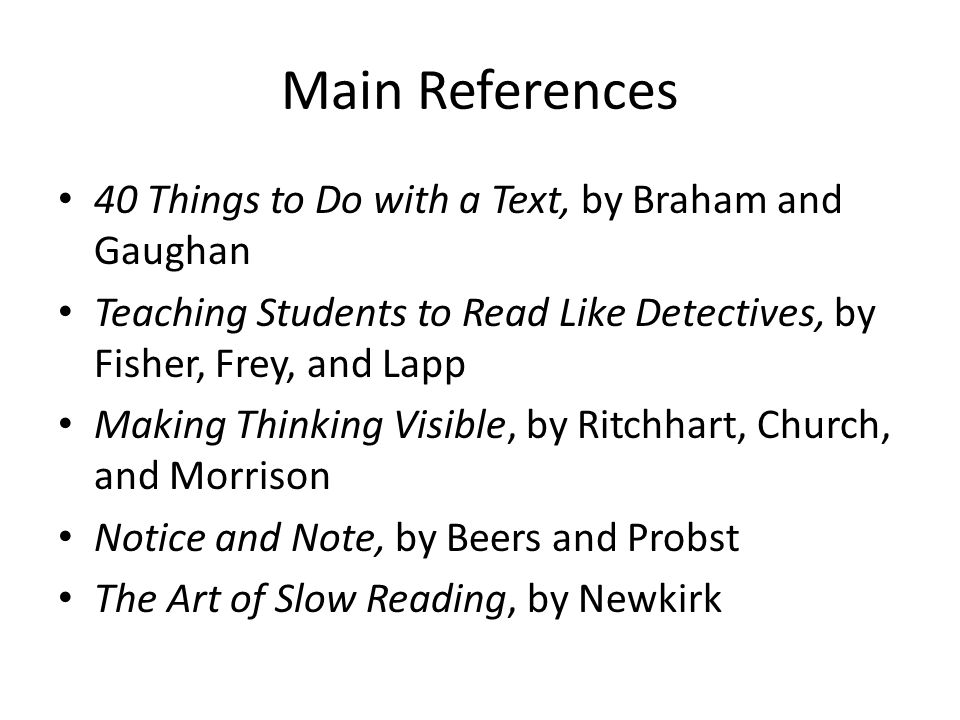 Main References 40 Things to Do with a Text, by Braham and Gaughan Teaching Students to Read Like Detectives, by Fisher, Frey, and Lapp Making Thinking Visible, by Ritchhart, Church, and Morrison Notice and Note, by Beers and Probst The Art of Slow Reading, by Newkirk