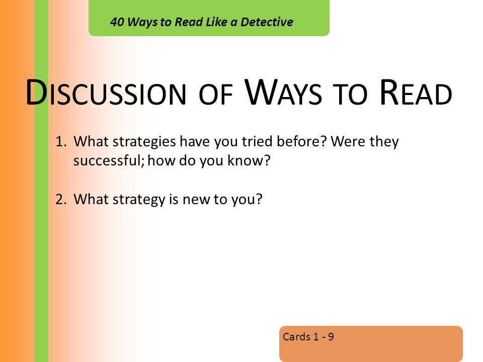 40 Ways to Read Like a Detective D ISCUSSION OF W AYS TO R EAD Cards 1 - 9 1.What strategies have you tried before.