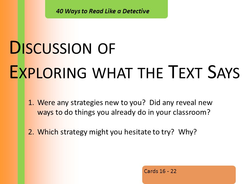 40 Ways to Read Like a Detective D ISCUSSION OF E XPLORING WHAT THE T EXT S AYS Cards 16 - 22 1.Were any strategies new to you.