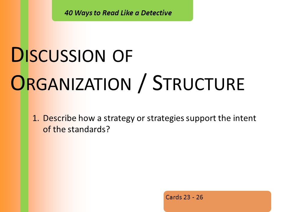 40 Ways to Read Like a Detective D ISCUSSION OF O RGANIZATION / S TRUCTURE Cards 23 - 26 1.Describe how a strategy or strategies support the intent of the standards