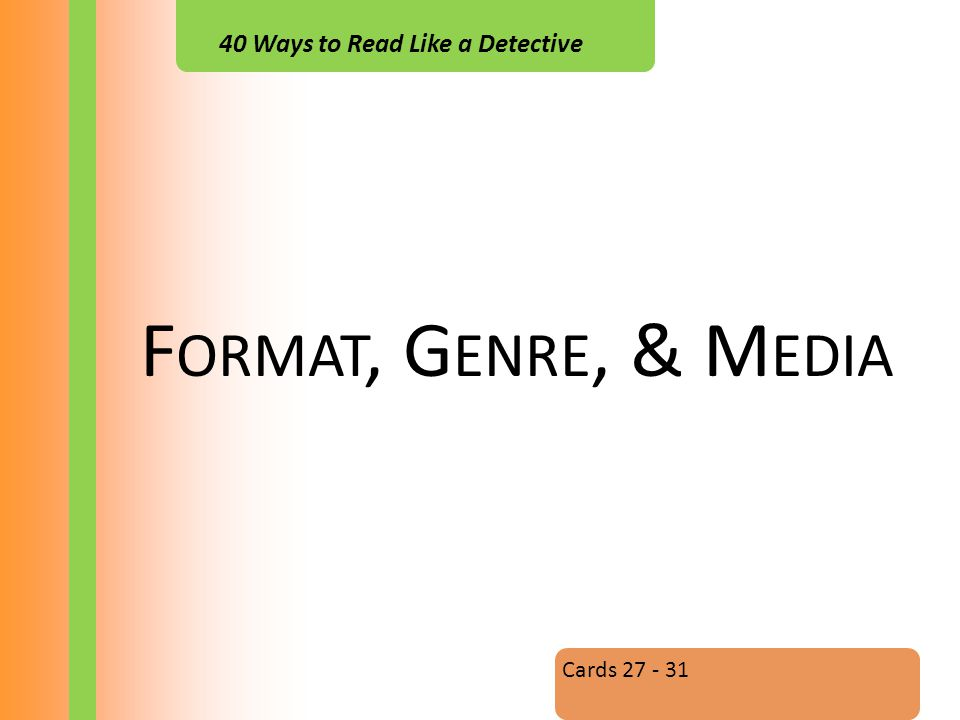 40 Ways to Read Like a Detective F ORMAT, G ENRE, & M EDIA Cards 27 - 31