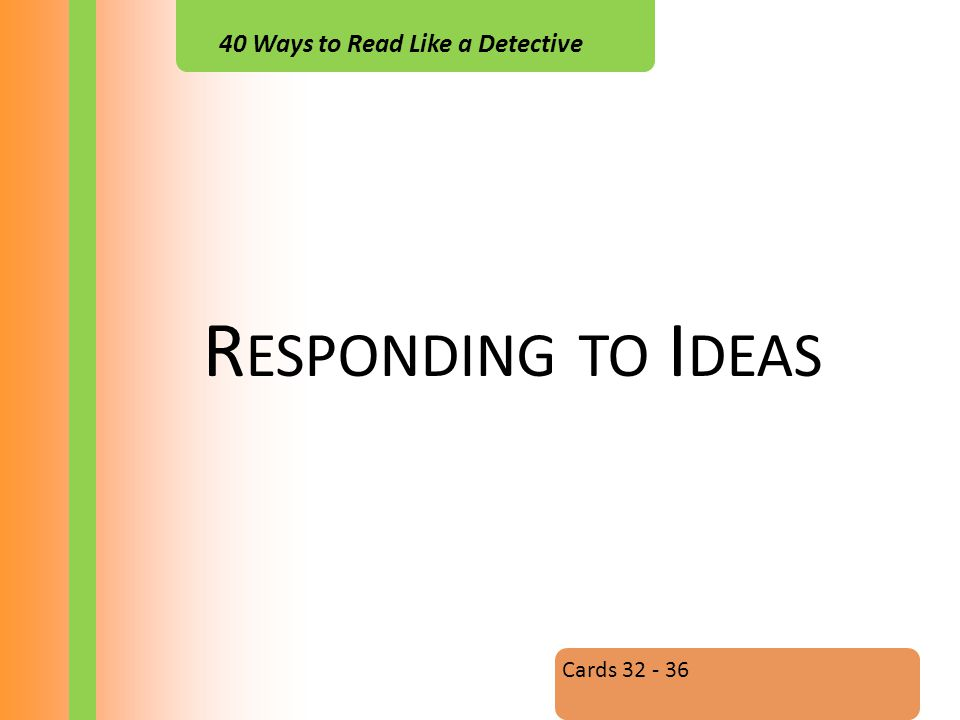 40 Ways to Read Like a Detective R ESPONDING TO I DEAS Cards 32 - 36