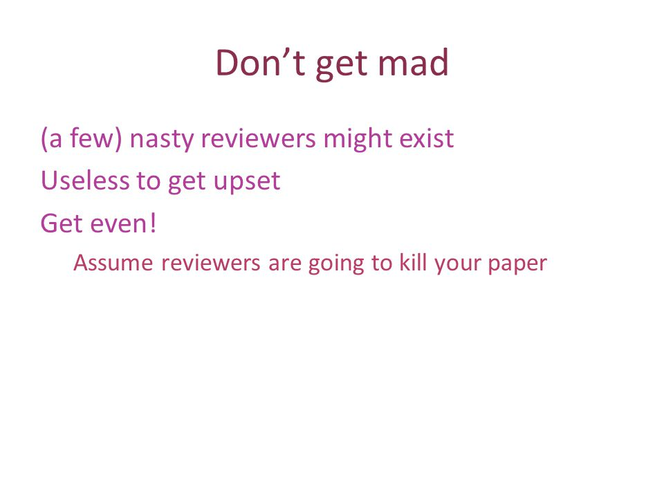Dont get mad (a few) nasty reviewers might exist Useless to get upset Get even.