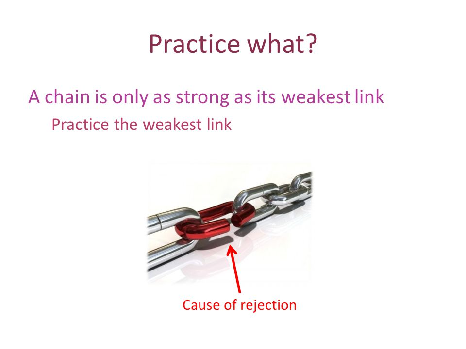 Practice what? A chain is only as strong as its weakest link Practice the weakest link Cause of rejection
