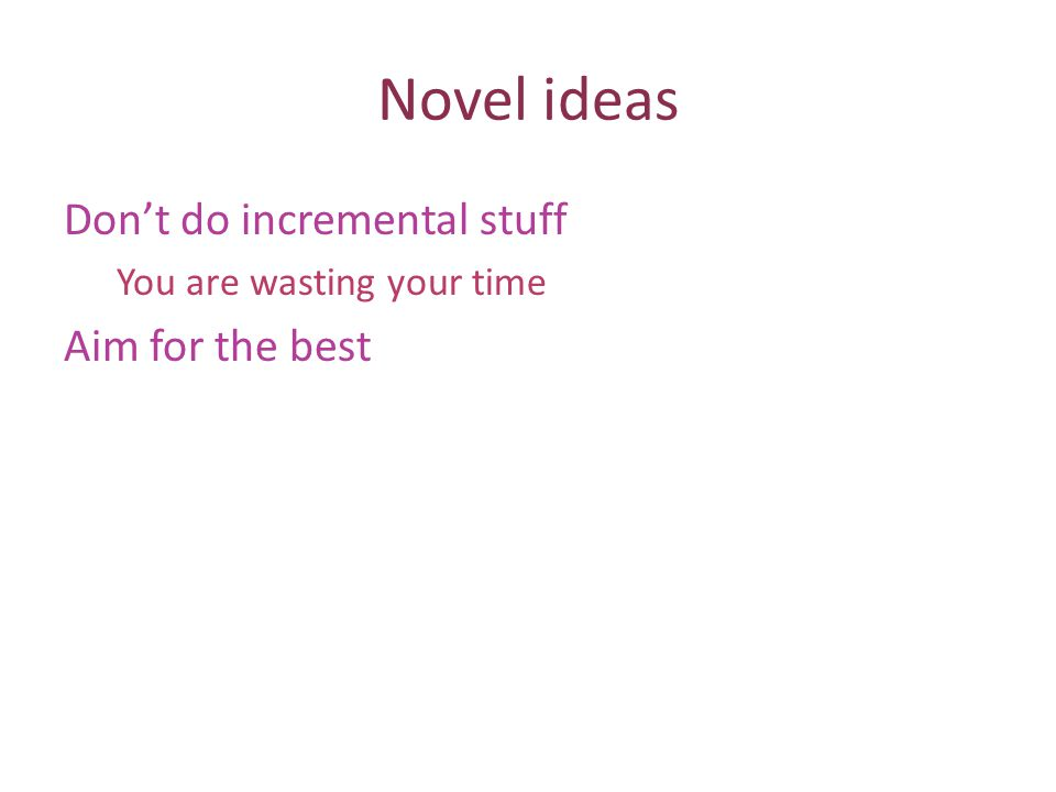 Novel ideas Dont do incremental stuff You are wasting your time Aim for the best