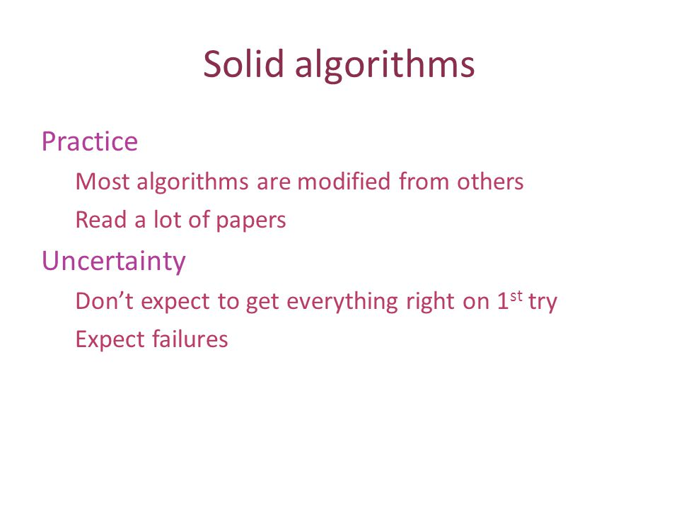 Solid algorithms Practice Most algorithms are modified from others Read a lot of papers Uncertainty Dont expect to get everything right on 1 st try Ex
