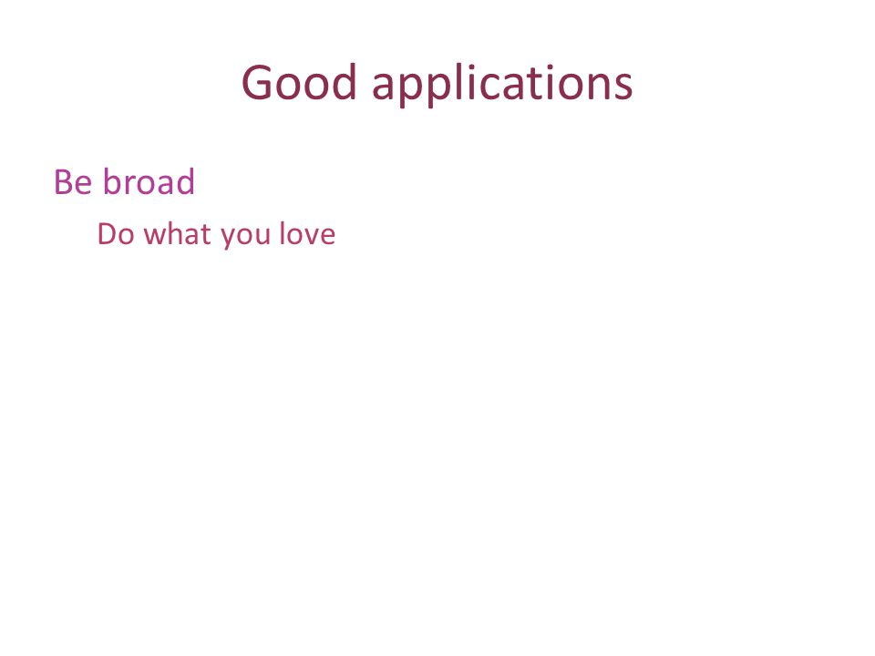 Good applications Be broad Do what you love