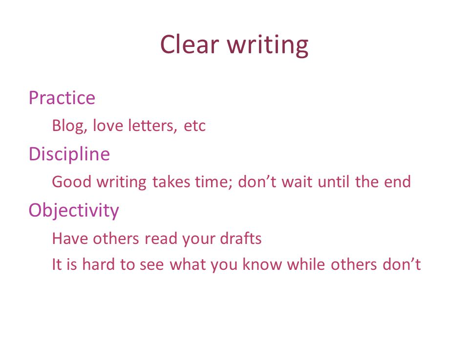 Clear writing Practice Blog, love letters, etc Discipline Good writing takes time; dont wait until the end Objectivity Have others read your drafts It is hard to see what you know while others dont