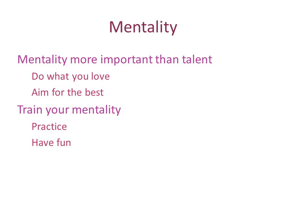 Mentality Mentality more important than talent Do what you love Aim for the best Train your mentality Practice Have fun