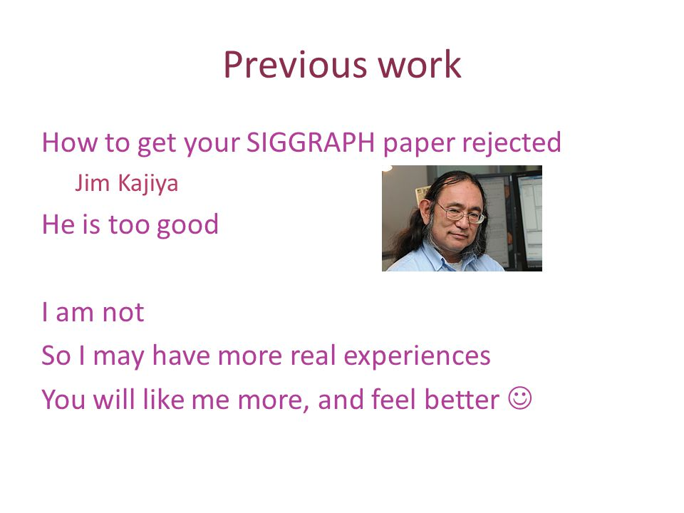 Previous work How to get your SIGGRAPH paper rejected Jim Kajiya He is too good I am not So I may have more real experiences You will like me more, and feel better