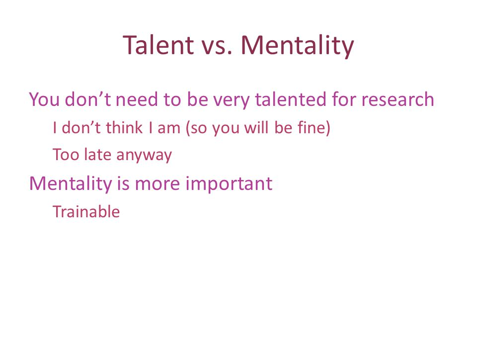 Talent vs. Mentality You dont need to be very talented for research I dont think I am (so you will be fine) Too late anyway Mentality is more importan