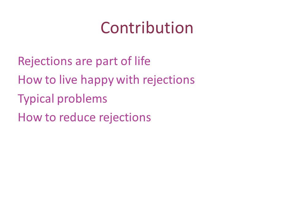 Contribution Rejections are part of life How to live happy with rejections Typical problems How to reduce rejections