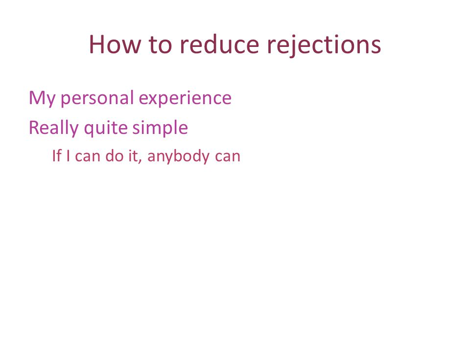 How to reduce rejections My personal experience Really quite simple If I can do it, anybody can