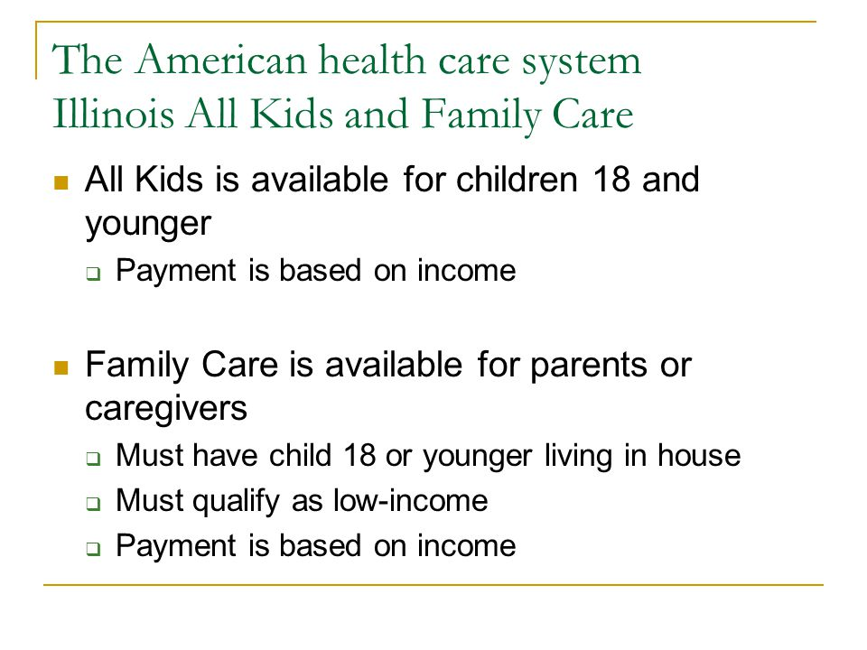 The American health care system Illinois All Kids and Family Care All Kids is available for children 18 and younger Payment is based on income Family Care is available for parents or caregivers Must have child 18 or younger living in house Must qualify as low-income Payment is based on income