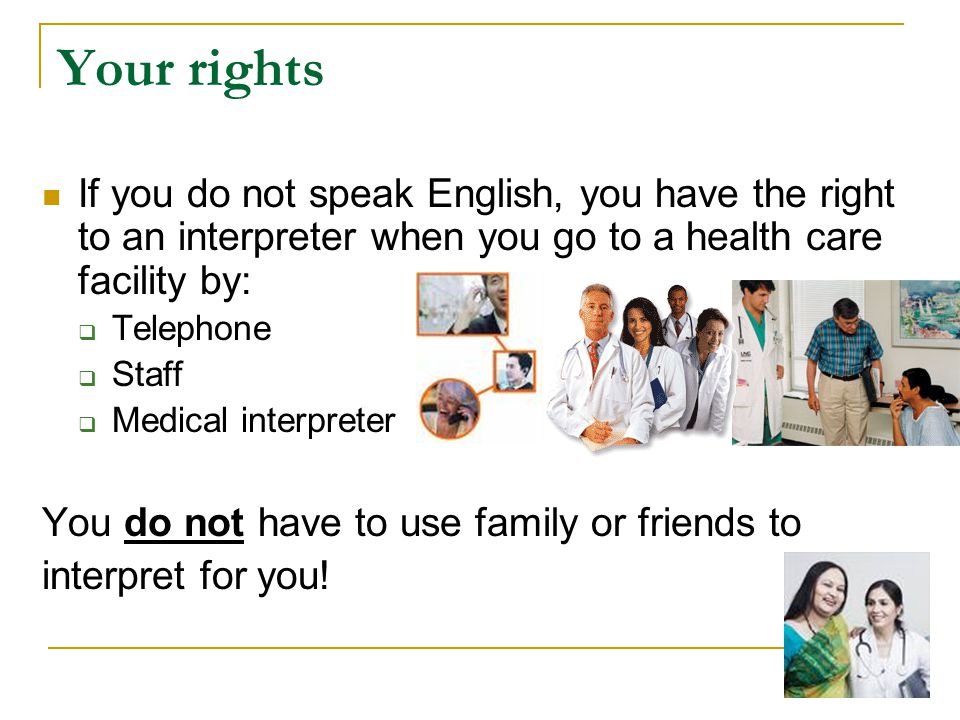 Your rights If you do not speak English, you have the right to an interpreter when you go to a health care facility by: Telephone Staff Medical interpreter You do not have to use family or friends to interpret for you!