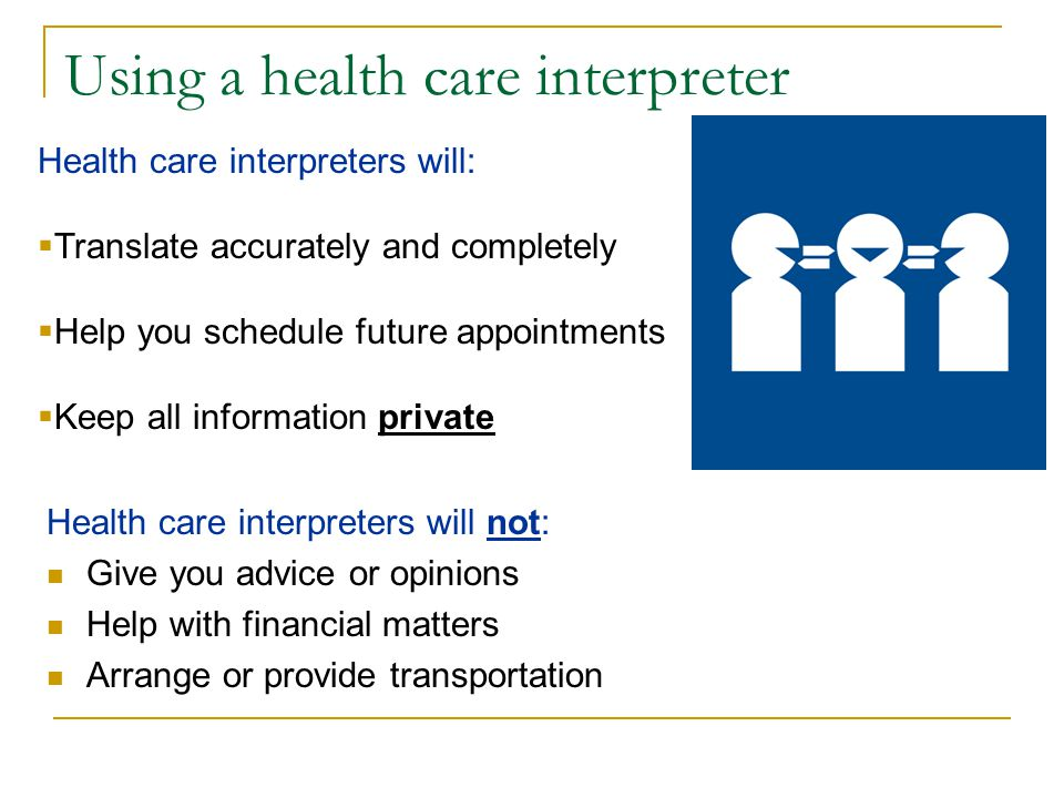 Using a health care interpreter Health care interpreters will not: Give you advice or opinions Help with financial matters Arrange or provide transpor