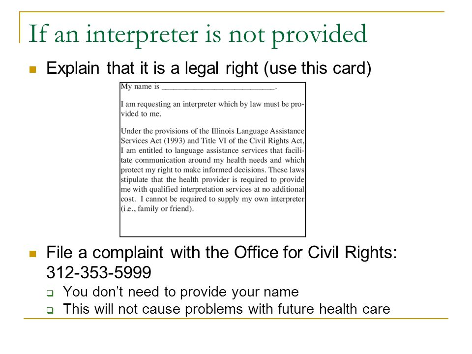 If an interpreter is not provided Explain that it is a legal right (use this card) File a complaint with the Office for Civil Rights: 312-353-5999 You dont need to provide your name This will not cause problems with future health care