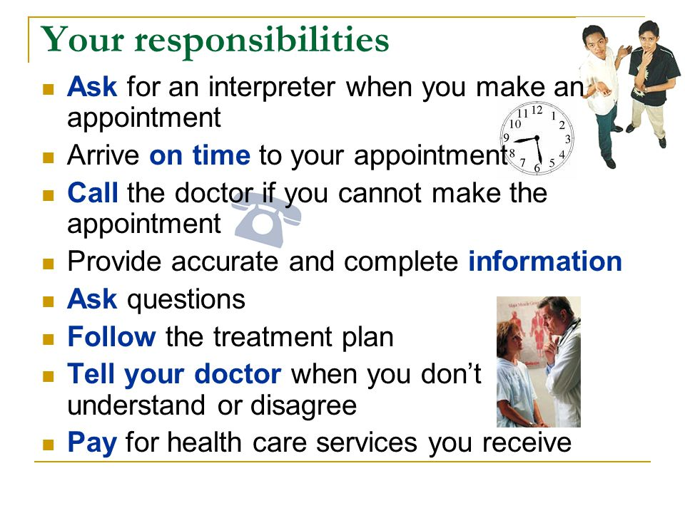 Your responsibilities Ask for an interpreter when you make an appointment Arrive on time to your appointment Call the doctor if you cannot make the appointment Provide accurate and complete information Ask questions Follow the treatment plan Tell your doctor when you dont understand or disagree Pay for health care services you receive
