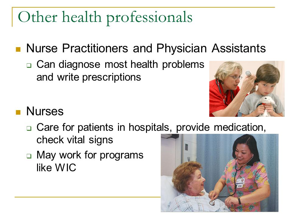 Other health professionals Nurse Practitioners and Physician Assistants Can diagnose most health problems and write prescriptions Nurses Care for pati
