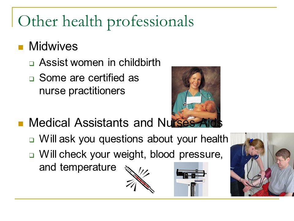 Other health professionals Midwives Assist women in childbirth Some are certified as nurse practitioners Medical Assistants and Nurses Aids Will ask y