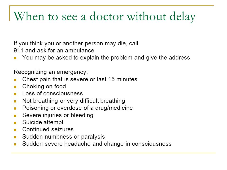 When to see a doctor without delay If you think you or another person may die, call 911 and ask for an ambulance You may be asked to explain the problem and give the address Recognizing an emergency: Chest pain that is severe or last 15 minutes Choking on food Loss of consciousness Not breathing or very difficult breathing Poisoning or overdose of a drug/medicine Severe injuries or bleeding Suicide attempt Continued seizures Sudden numbness or paralysis Sudden severe headache and change in consciousness