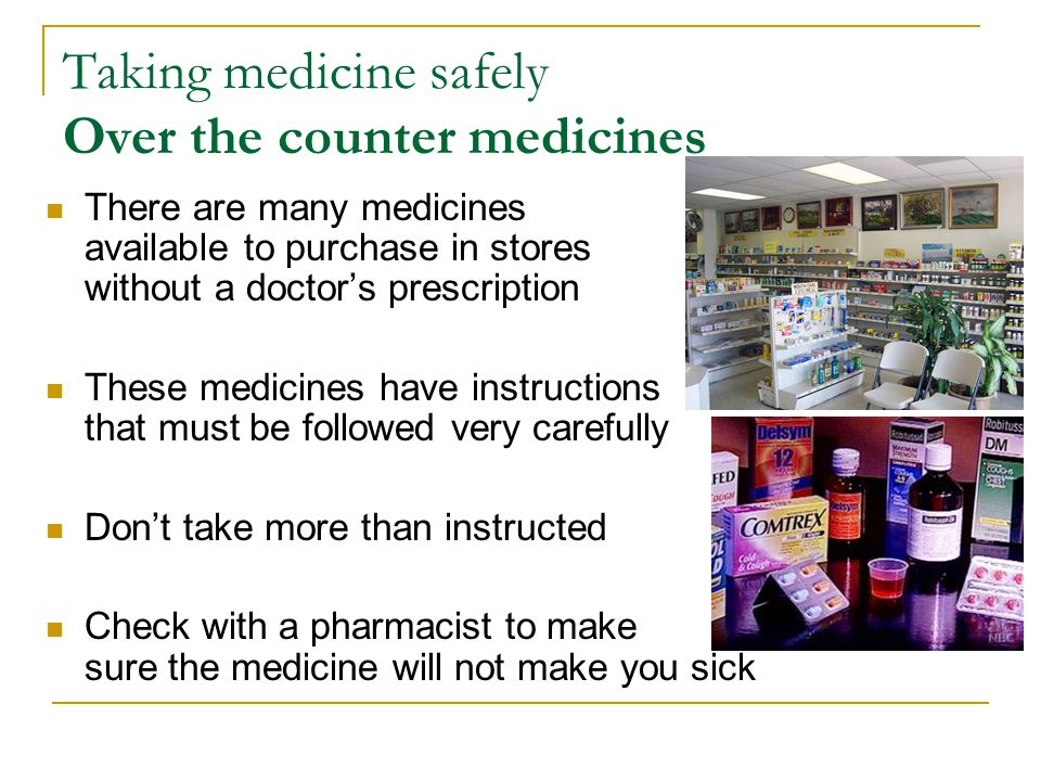 Taking medicine safely Over the counter medicines There are many medicines available to purchase in stores without a doctors prescription These medici