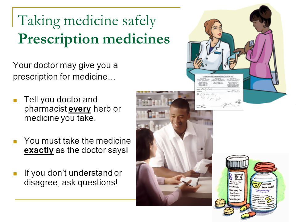 Taking medicine safely Prescription medicines Your doctor may give you a prescription for medicine… Tell you doctor and pharmacist every herb or medicine you take.