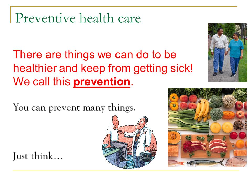 Preventive health care There are things we can do to be healthier and keep from getting sick! We call this prevention.