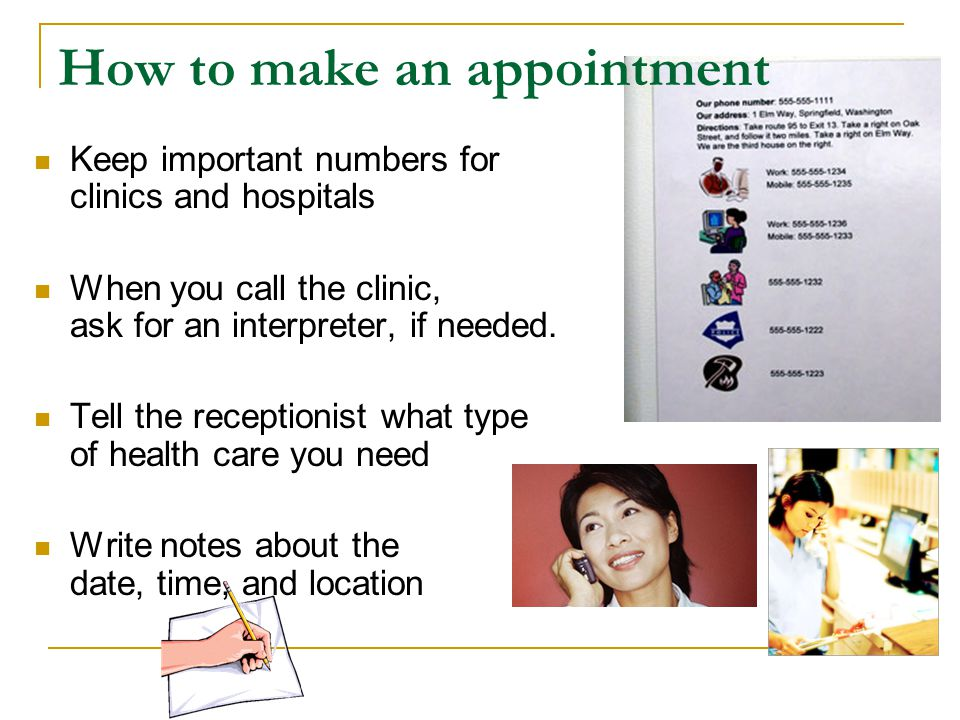 How to make an appointment Keep important numbers for clinics and hospitals When you call the clinic, ask for an interpreter, if needed. Tell the rece