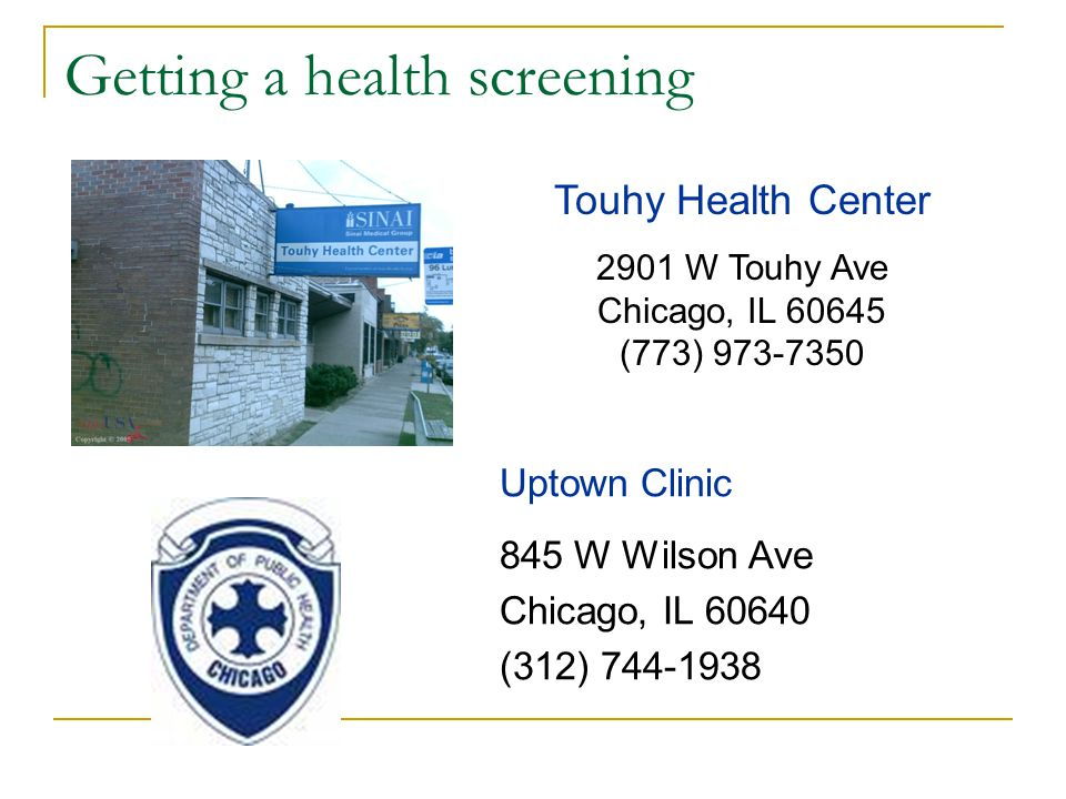 Getting a health screening Uptown Clinic 845 W Wilson Ave Chicago, IL 60640 (312) 744-1938 Touhy Health Center 2901 W Touhy Ave Chicago, IL 60645 (773) 973-7350