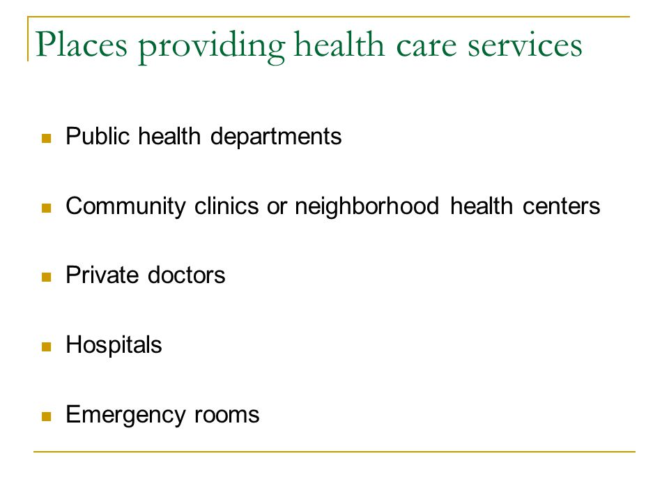 Places providing health care services Public health departments Community clinics or neighborhood health centers Private doctors Hospitals Emergency r