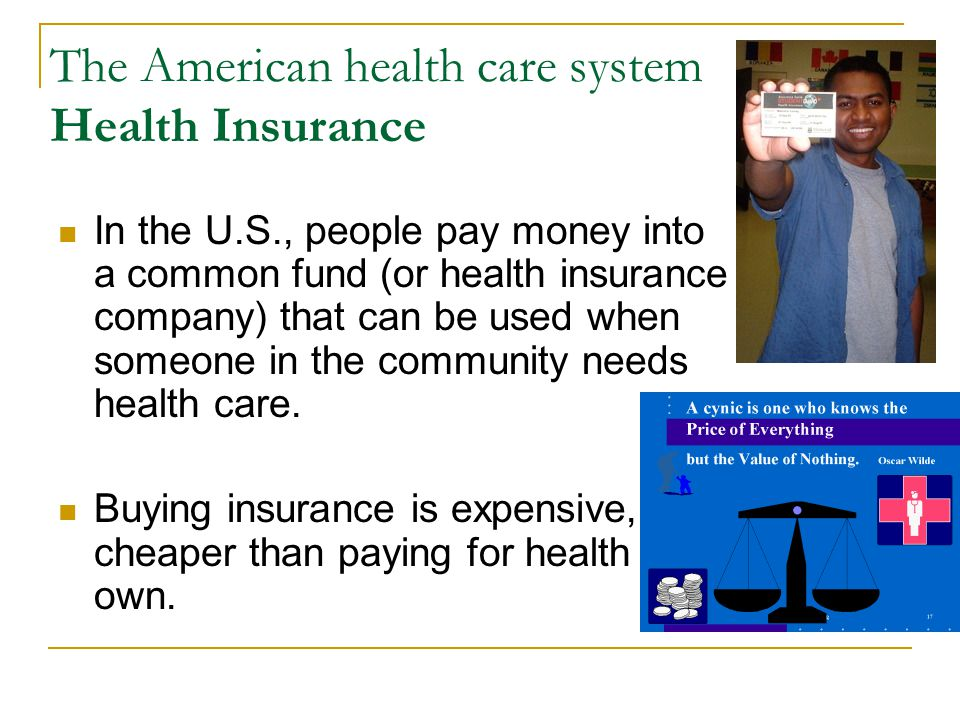 The American health care system Health Insurance In the U.S., people pay money into a common fund (or health insurance company) that can be used when someone in the community needs health care.
