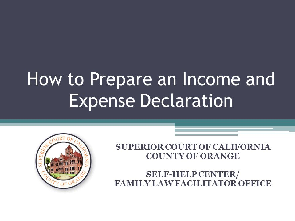 How to Prepare an Income and Expense Declaration SUPERIOR COURT OF CALIFORNIA COUNTY OF ORANGE SELF-HELP CENTER/ FAMILY LAW FACILITATOR OFFICE