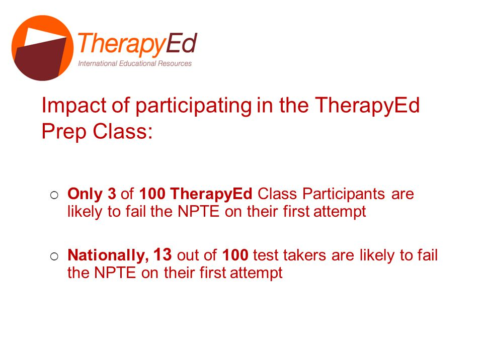 Impact of participating in the TherapyEd Prep Class: Only 3 of 100 TherapyEd Class Participants are likely to fail the NPTE on their first attempt Nationally, 13 out of 100 test takers are likely to fail the NPTE on their first attempt