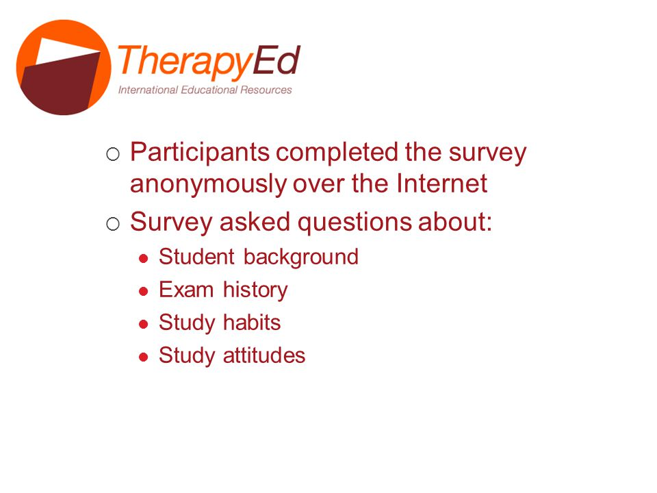 Procedures Participants completed the survey anonymously over the Internet Survey asked questions about: Student background Exam history Study habits Study attitudes