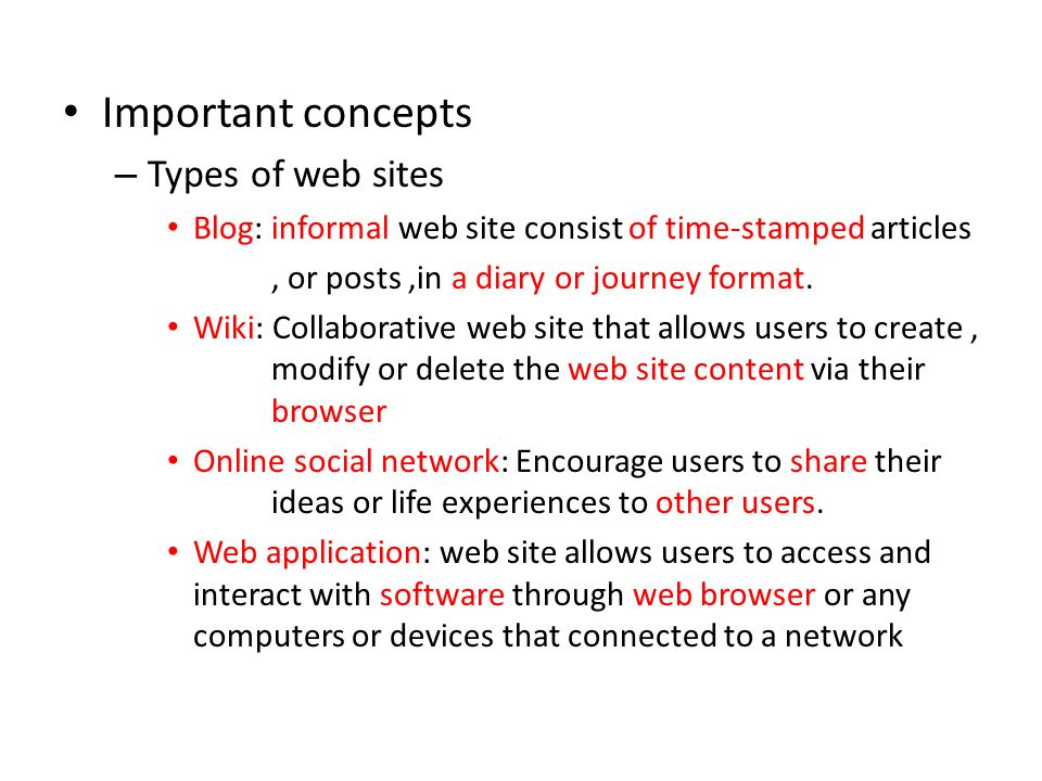 Important concepts – Types of web sites Blog: informal web site consist of time-stamped articles, or posts,in a diary or journey format. Wiki: Collabo