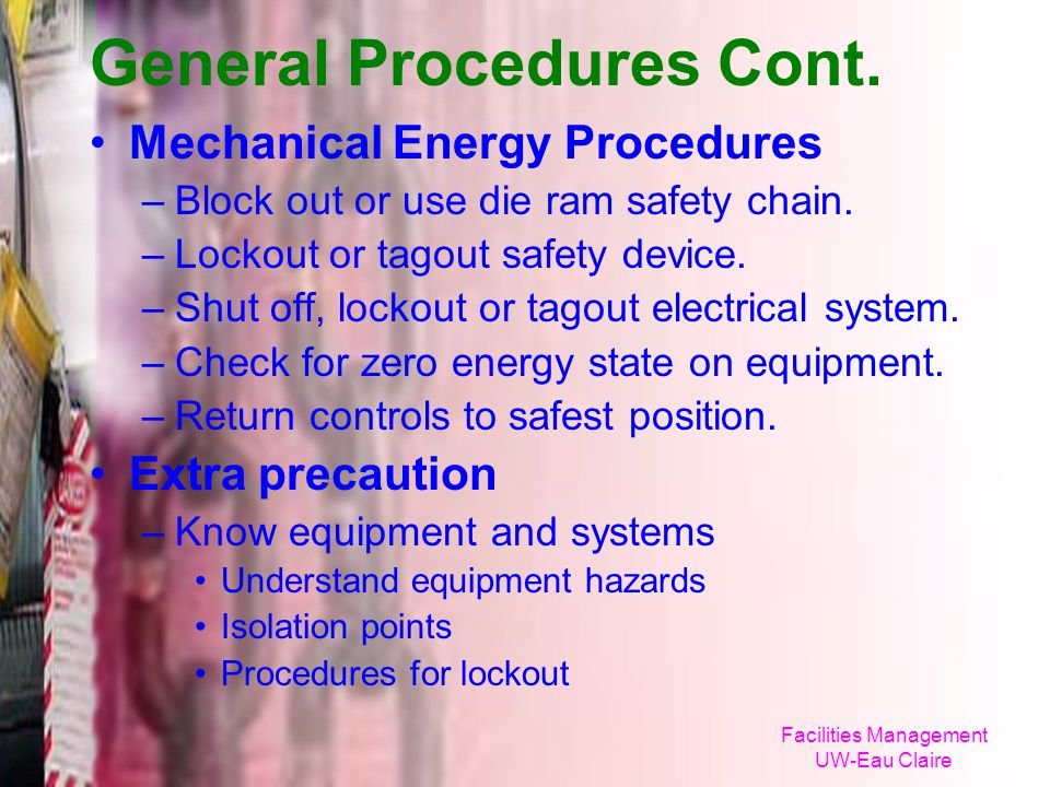 Facilities Management UW-Eau Claire General Procedures Cont. Mechanical Energy Procedures –Block out or use die ram safety chain. –Lockout or tagout s