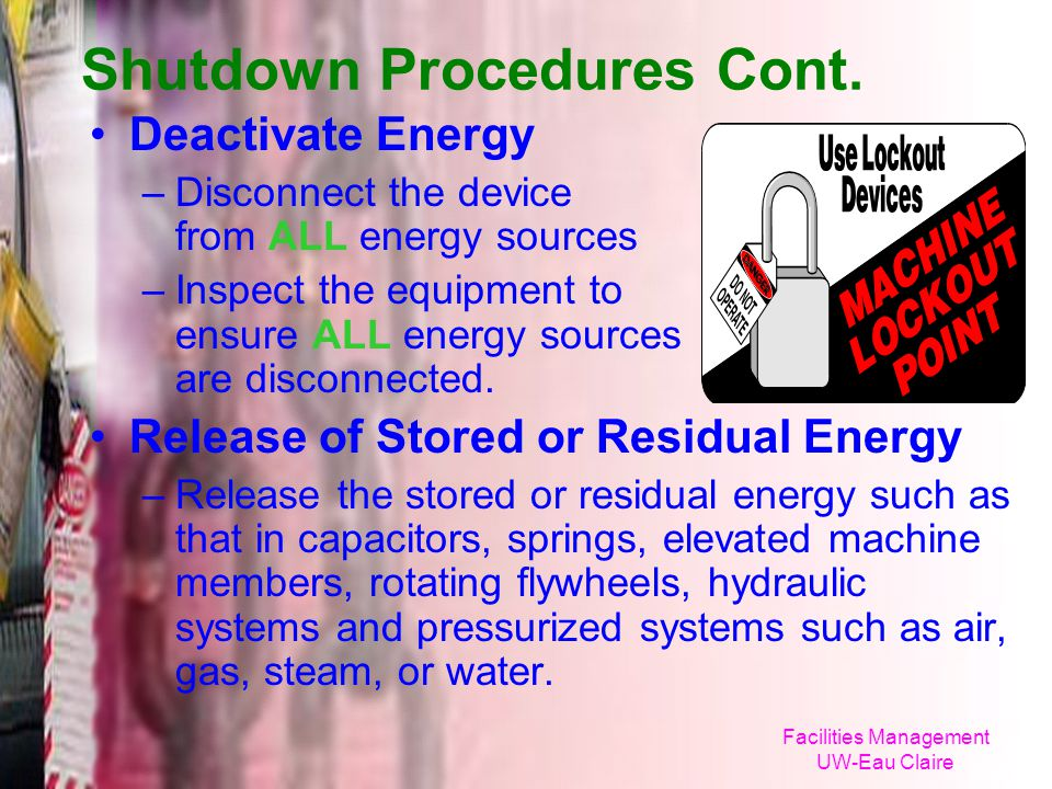 Facilities Management UW-Eau Claire Shutdown Procedures Cont. Deactivate Energy –Disconnect the device from ALL energy sources –Inspect the equipment