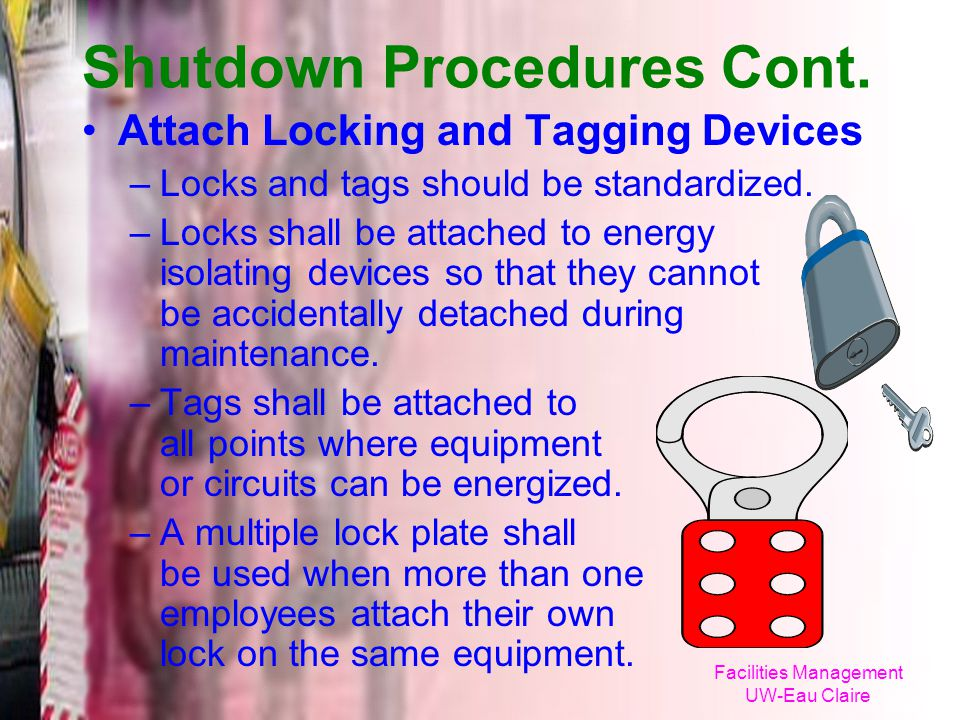 Facilities Management UW-Eau Claire Shutdown Procedures Cont. Attach Locking and Tagging Devices –Locks and tags should be standardized. –Locks shall