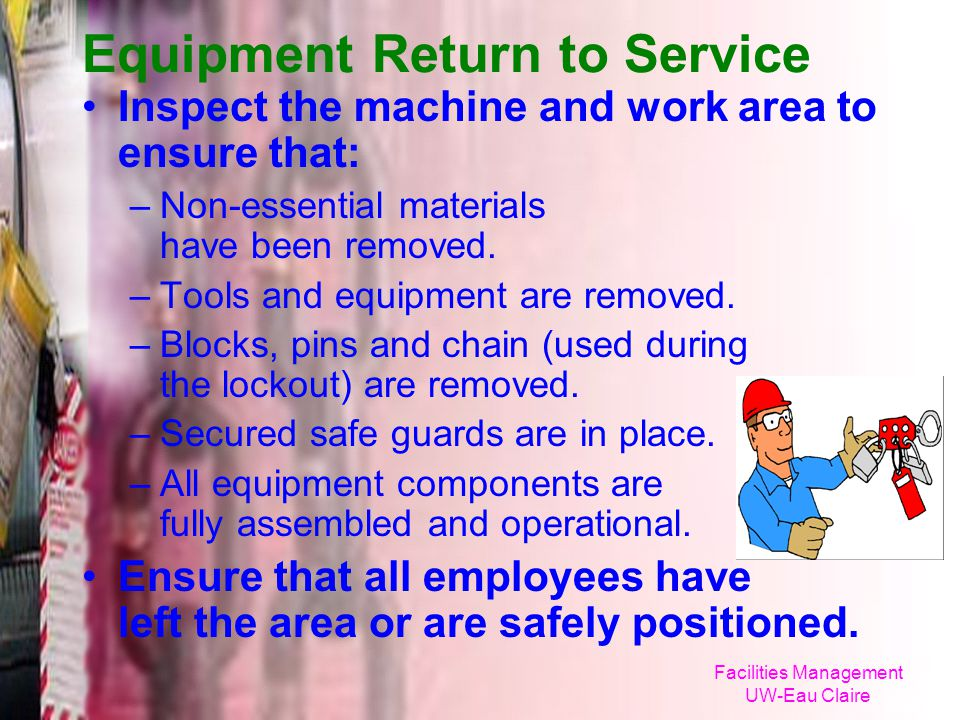 Facilities Management UW-Eau Claire Equipment Return to Service Inspect the machine and work area to ensure that: –Non-essential materials have been r