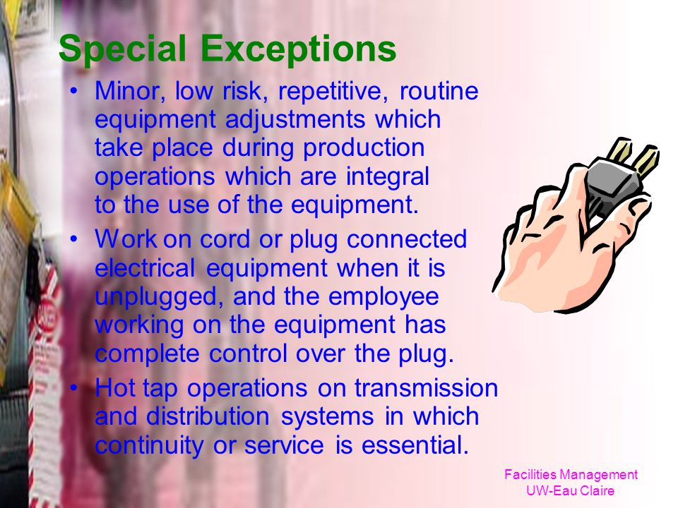 Facilities Management UW-Eau Claire Special Exceptions Minor, low risk, repetitive, routine equipment adjustments which take place during production o