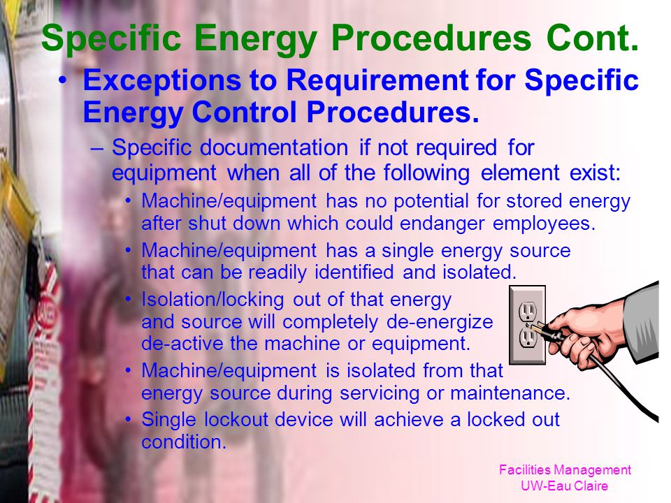 Facilities Management UW-Eau Claire Specific Energy Procedures Cont. Exceptions to Requirement for Specific Energy Control Procedures. –Specific docum